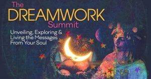 The Dreamwork Summit: Exploring & Living the Messages From Your Soul