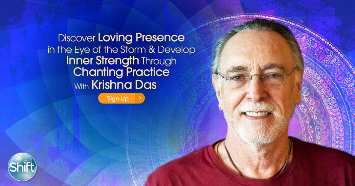 Discover Loving Presence in the Eye of the Storm & Develop Inner Strength Through Chanting Practice with Krishna Das