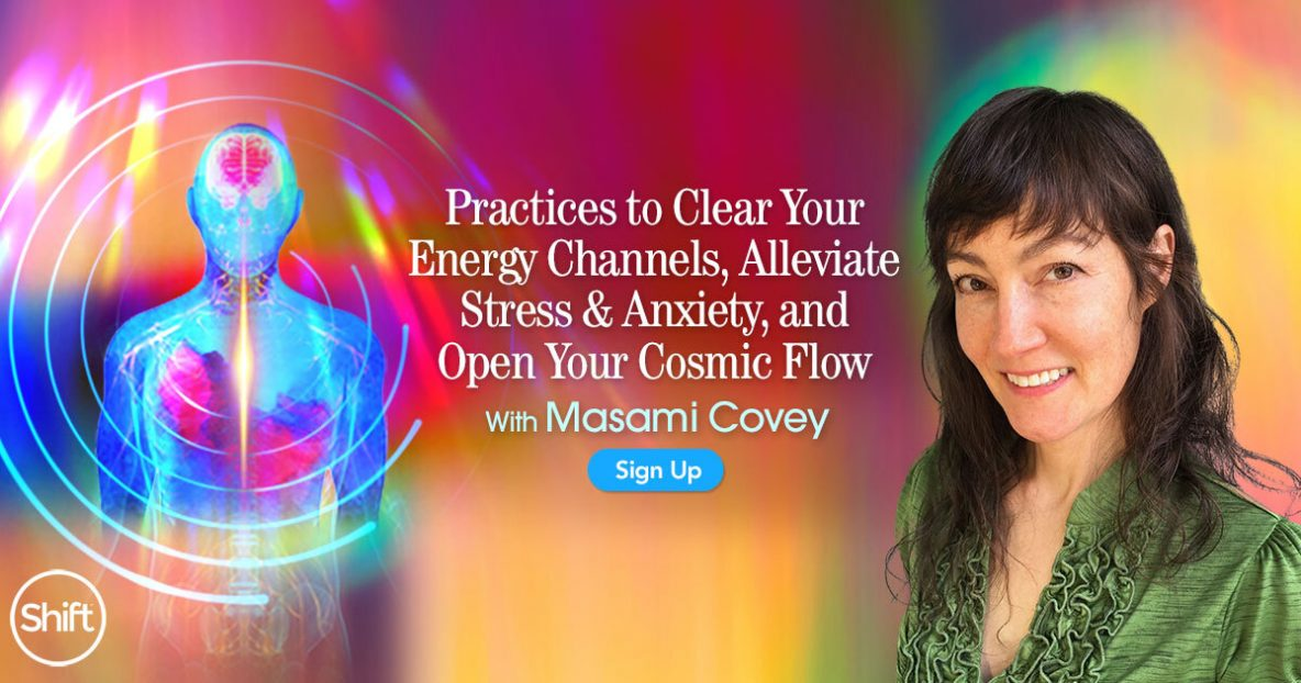 Practices to Clear Your Energy Channels, Alleviate Stress & Anxiety, and Open Your Cosmic Flow with Masami Covey