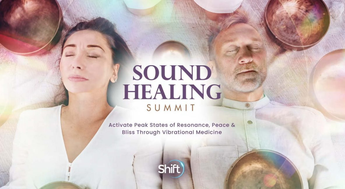 Sound Healing Summit Interactive August 9-13, 2021 Activate Peak States of Resonance, Peace & Bliss Trough Vibrational Medicine