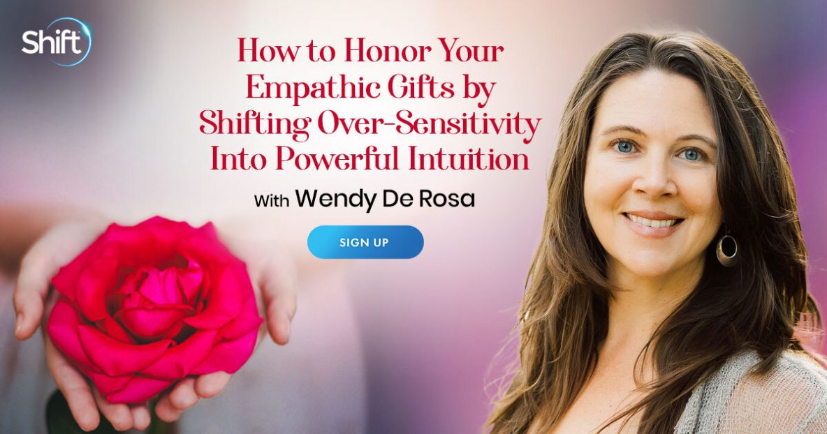 How to Honor Your Empathic Gifts by Shifting Over-Sensitivity Into Powerful Intuition with Wendy De Rosa