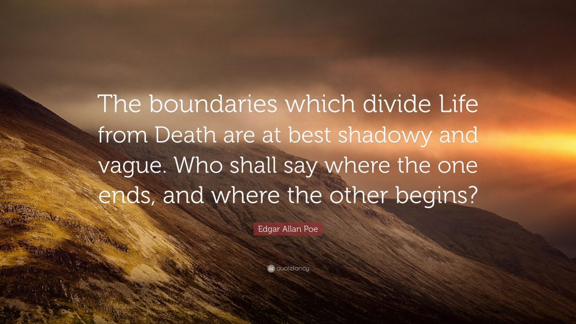 The boundaries which divide Life from Death are at best shadowy and vague. Who shall say where the one ends, and where the other begins - Edgar Allan Poe