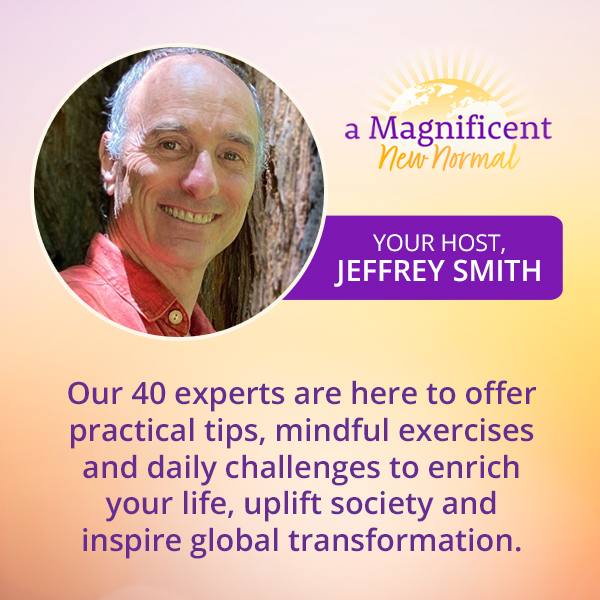 """Join us for """"A Magnificent New Normal"""" with Jeffrey Smith - NOW it is right time for personal transformation"""