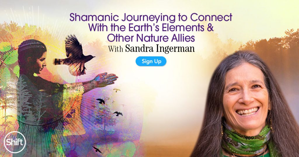 Shamanic Journeying to Connect With the Earth's Elements & Other Nature Allies with Sandra Ingerman