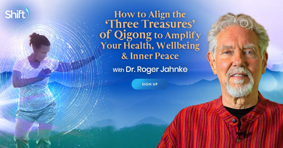 Learn How to Align the 'Three Treasures' of Qigong to Amplify Your Health, Wellbeing & Inner Peace with Roger Jahnke